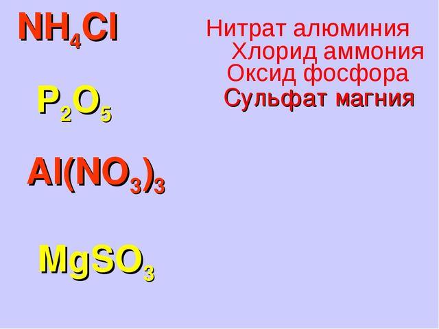 NH4Cl P2O5 Al(NO3)3 MgSO3 Сульфат магния Оксид фосфора Хлорид аммония Нитрат...