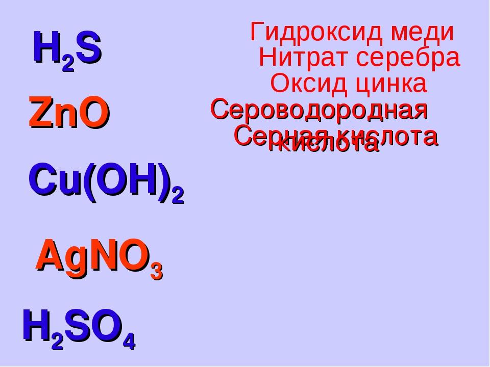 H2S H2SO4 ZnO Cu(OH)2 AgNO3 Серная кислота Сероводородная кислота Оксид цинка...