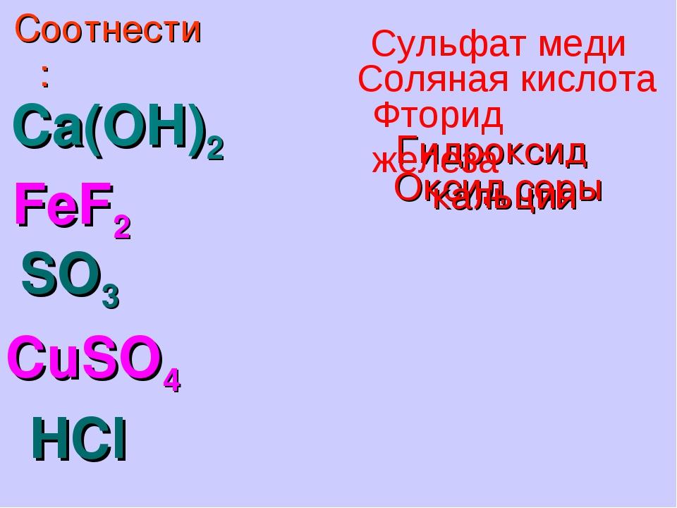 Ca(OH)2 FeF2 SO3 CuSO4 HCl Соотнести: Оксид серы Гидроксид кальция Фторид жел...