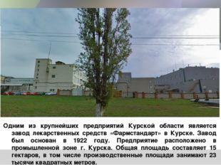 Одним из крупнейших предприятий Курской области является завод лекарственных