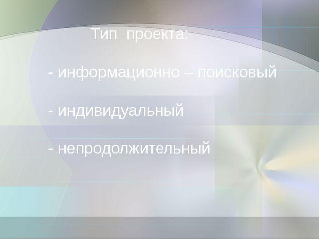 Тип проекта: - информационно – поисковый - индивидуальный - непродолжит...