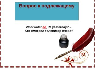 Вопрос к подлежащему Who watched TV yesterday? – Кто смотрел телевизор вчера?