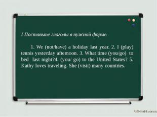 I Поставьте глаголы в нужной форме. 1. We (not/have) a holiday last year. 2.