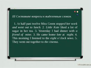 III Составьте вопросы к выделенным словам. 1. At half past twelve Miss Green