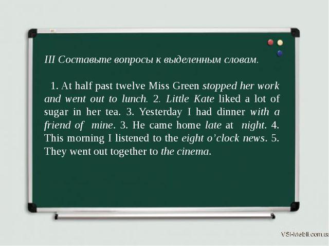 III Составьте вопросы к выделенным словам. 1. At half past twelve Miss Green...