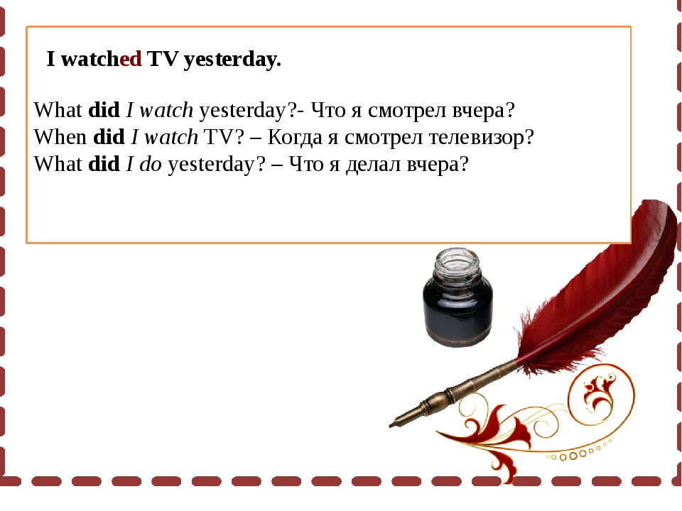 What did I watch yesterday?- Что я смотрел вчера? When did I watch TV? – Когд...