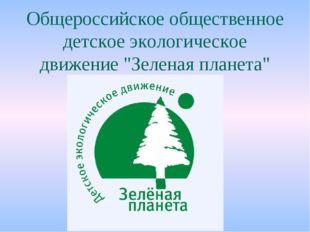 """Общероссийское общественное детское экологическое движение """"Зеленая планета"""""""