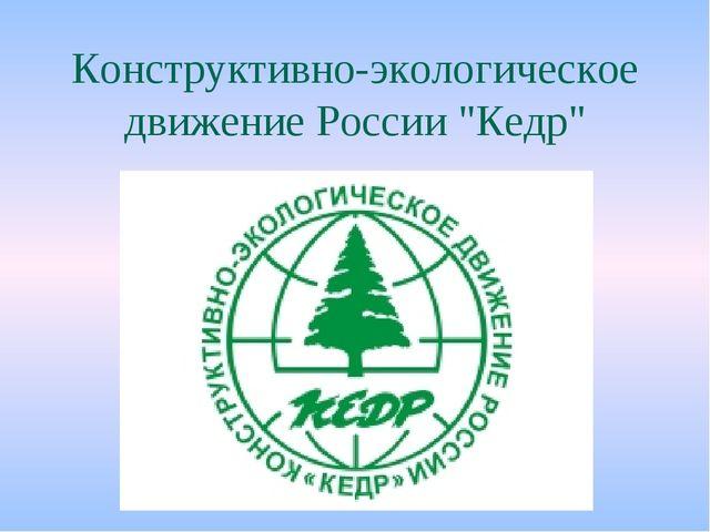 """Конструктивно-экологическое движение России """"Кедр"""""""