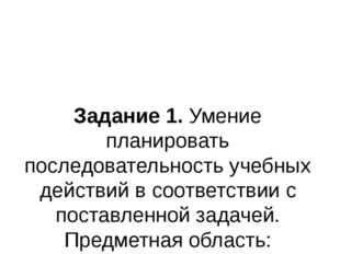 Задание 1. Умение планировать последовательность учебных действий в соответст