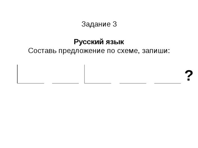 Задание 3 Русский язык Составь предложение по схеме, запиши: ?