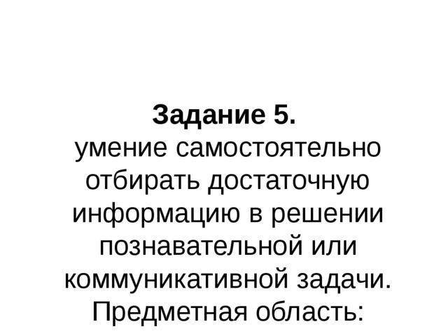 Задание 5. умение самостоятельно отбирать достаточную информацию в решении по...