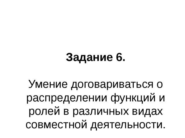 Задание 6. Умение договариваться о распределении функций и ролей в различных...