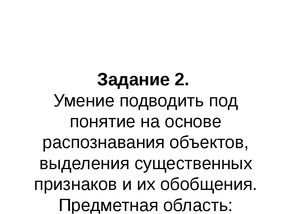 Задание 2. Умение подводить под понятие на основе распознавания объектов, выд...