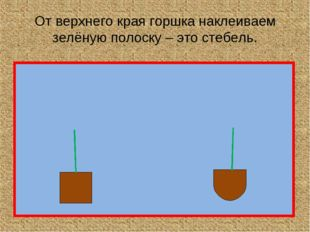 От верхнего края горшка наклеиваем зелёную полоску – это стебель.