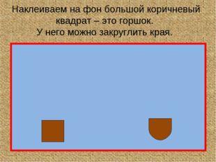 Наклеиваем на фон большой коричневый квадрат – это горшок. У него можно закру