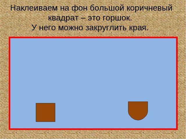 Наклеиваем на фон большой коричневый квадрат – это горшок. У него можно закру...