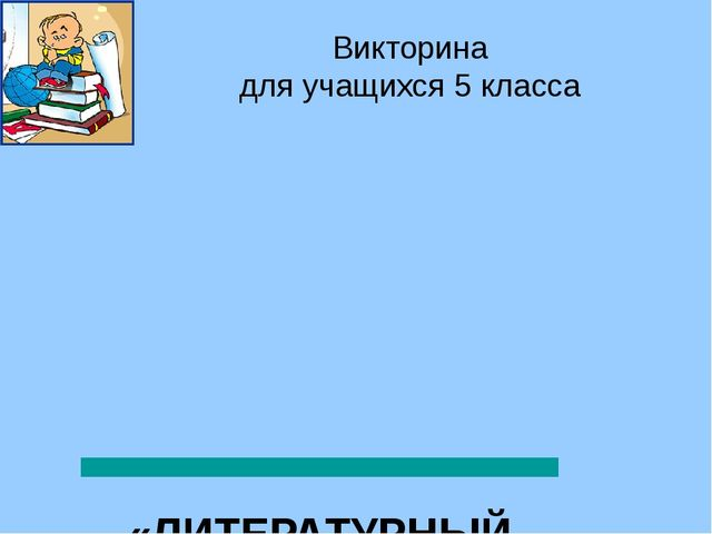 Викторина для учащихся 5 класса «ЛИТЕРАТУРНЫЙ ГЕНИЙ» Просвирова Г.В., учител...