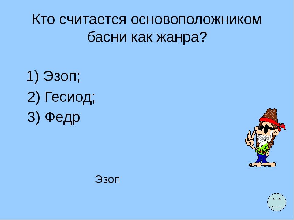 Кто считается основоположником басни как жанра? 1) Эзоп; 2) Гесиод; 3) Федр Э...