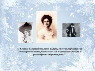 """А. Куприн, ценивший талант Тэффи, отмечал присущие ей """"безукоризненность русс"""
