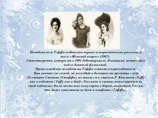 Псевдонимом Тэффи подписаны первые юмористические рассказы и пьеса «Женский в