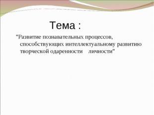 """Тема : """"Развитие познавательных процессов, способствующих интеллектуальному"""