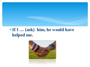 If I … (ask) him, he would have helped me.