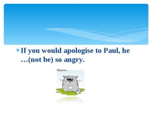 If you would apologise to Paul, he …(not be) so angry.
