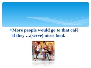 More people would go to that café if they …(serve) nicer food.
