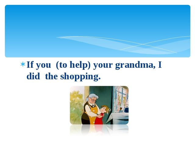 If you (to help) your grandma, I did the shopping.