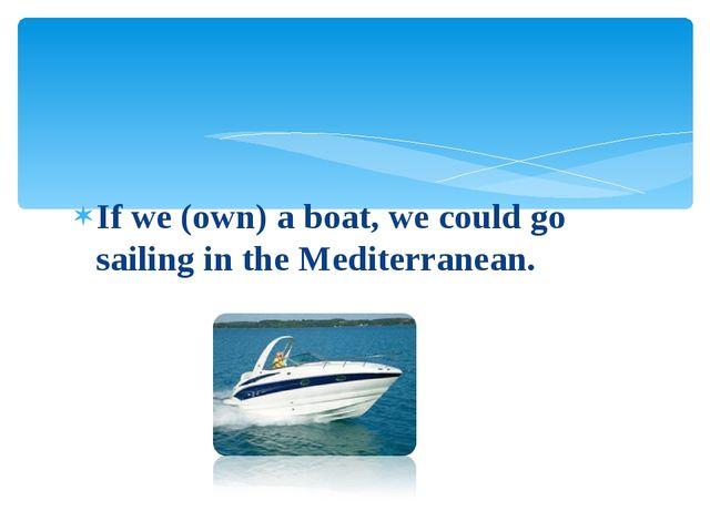 If we (own) a boat, we сould go sailing in the Mediterranean.