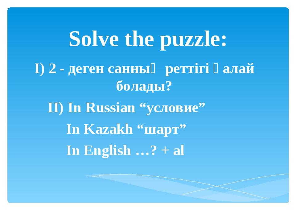 """Solve the puzzle: I) 2 - деген cанның реттігі қалай болады? II) In Russian """"у..."""