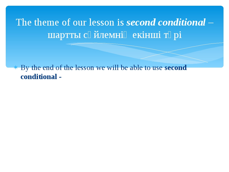By the end of the lesson we will be able to use second conditional - The them...
