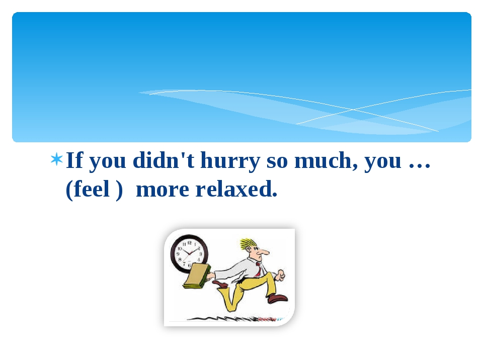 If you didn't hurry so much, you … (feel ) more relaxed.