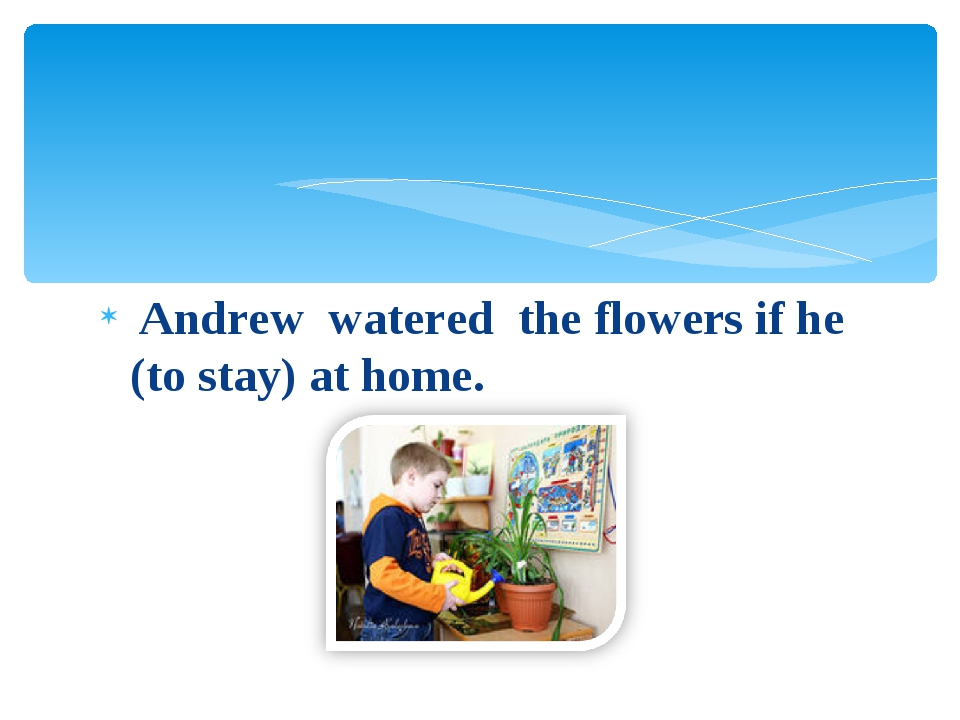Andrew watered the flowers if he (to stay) at home.