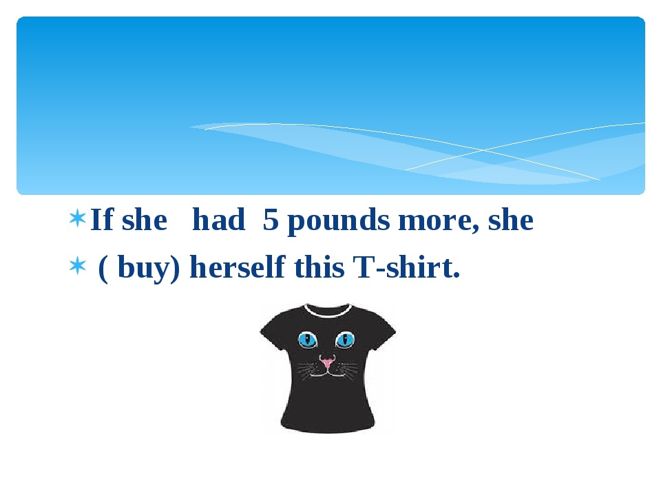 If she had 5 pounds more, she ( buy) herself this T-shirt.