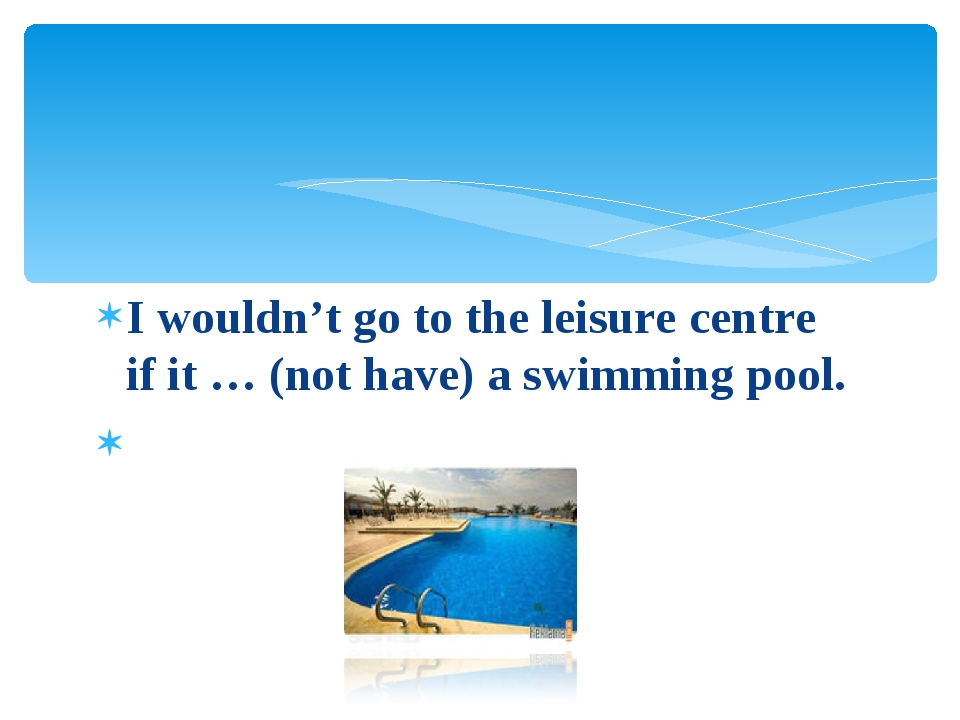 I wouldn't go to the leisure centre if it … (not have) a swimming pool.