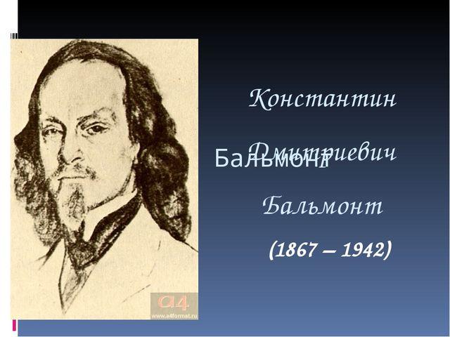 Константин Дмитриевич Бальмонт Константин Бальмонт (1867 – 1942)