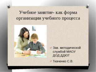 Учебное занятие- как форма организации учебного процесса Зав. методической сл
