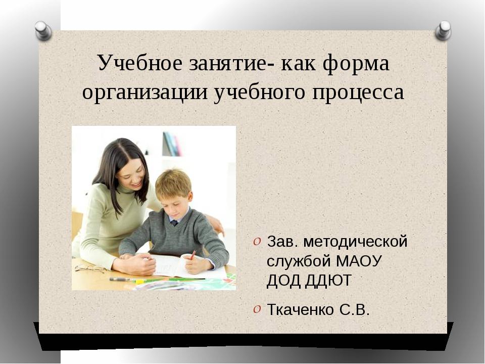 Учебное занятие- как форма организации учебного процесса Зав. методической сл...