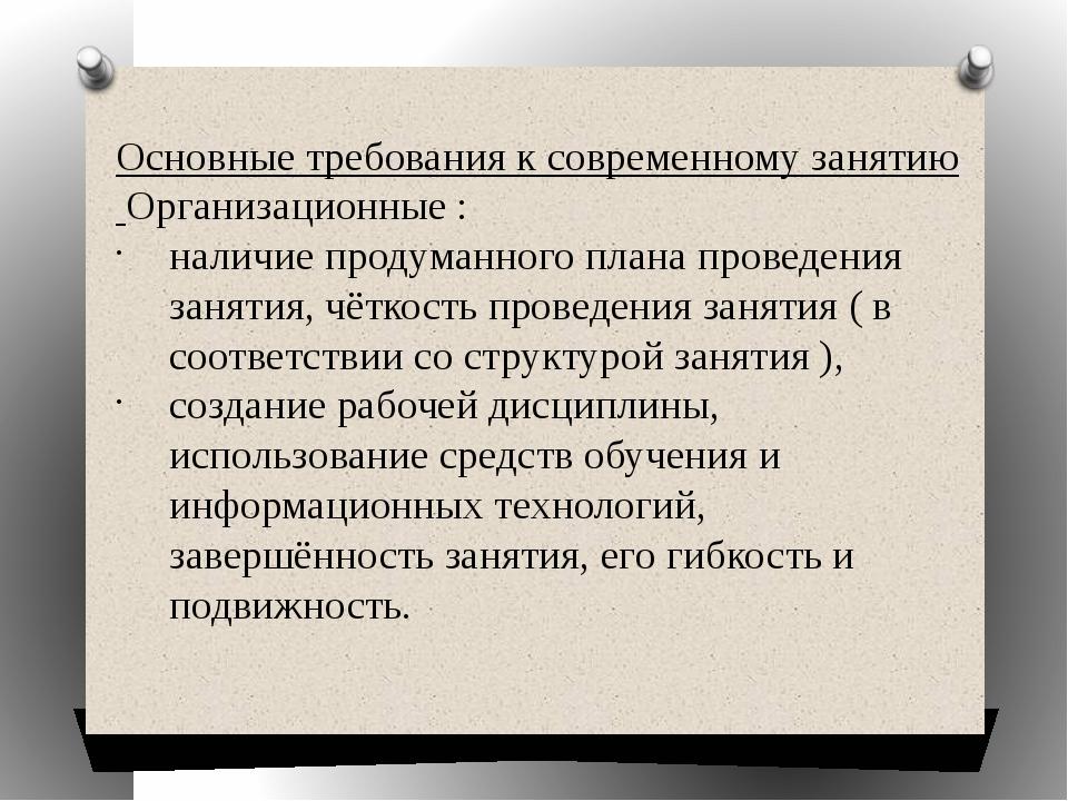 Основные требования к современному занятию Организационные : наличие продуман...