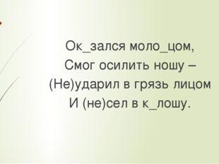 Ок_зался моло_цом, Смог осилить ношу – (Не)ударил в грязь лицом И (не)сел в