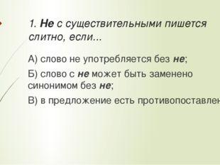 1. Не с существительными пишется слитно, если... А) слово не употребляется бе