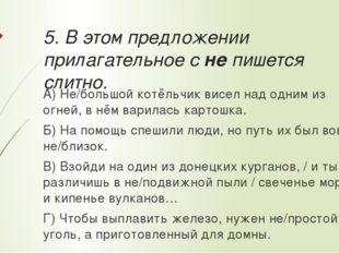 5. В этом предложении прилагательное с не пишется слитно. А) Не/большой котёл