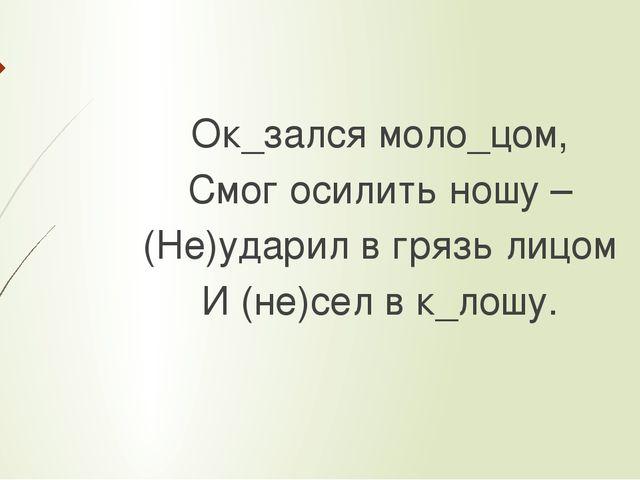 Ок_зался моло_цом, Смог осилить ношу – (Не)ударил в грязь лицом И (не)сел в...