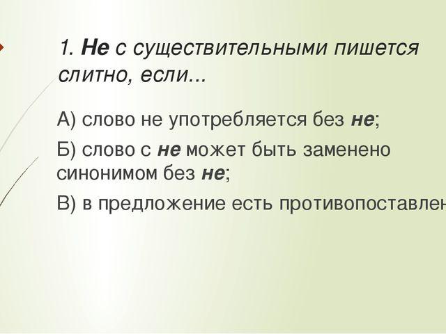 1. Не с существительными пишется слитно, если... А) слово не употребляется бе...