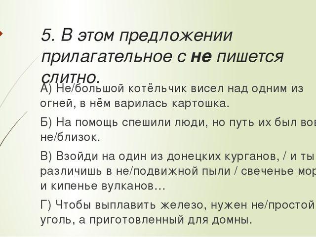 5. В этом предложении прилагательное с не пишется слитно. А) Не/большой котёл...