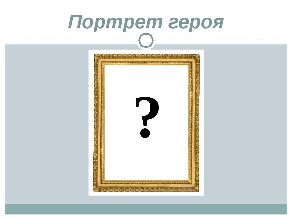 Портрет героя ?