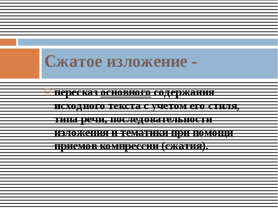 пересказ основного содержания исходного текста с учетом его стиля, типа речи,...