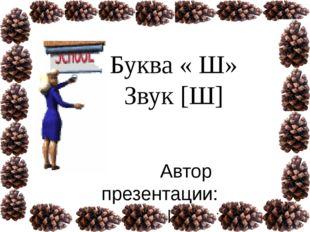 Буква « Ш» Звук [Ш] Автор презентации: Поспелько Тамара Валериевна