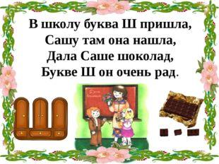 В школу буква Ш пришла, Сашу там она нашла, Дала Саше шоколад, Букве Ш он оче